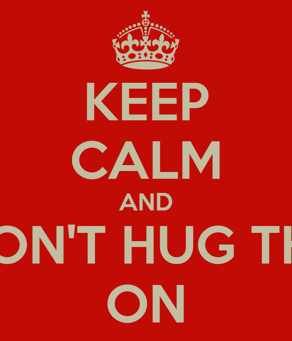 KEEP CALM AND DON'T HUG THE ON