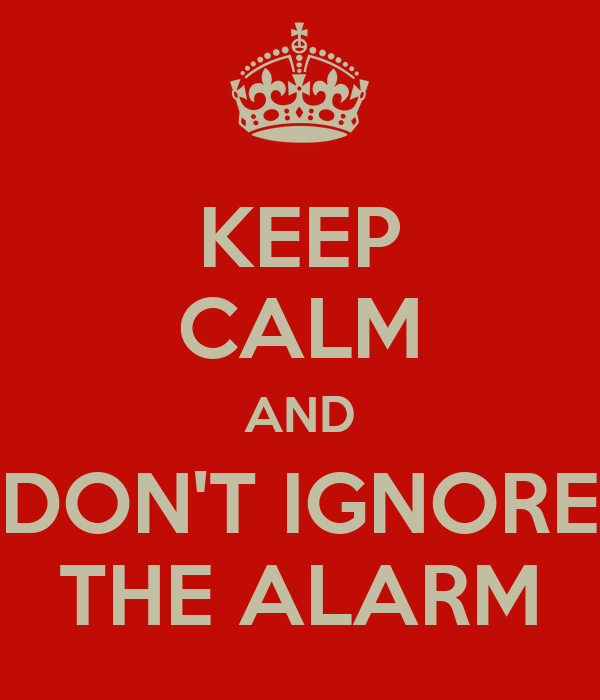 KEEP CALM AND DON'T IGNORE THE ALARM