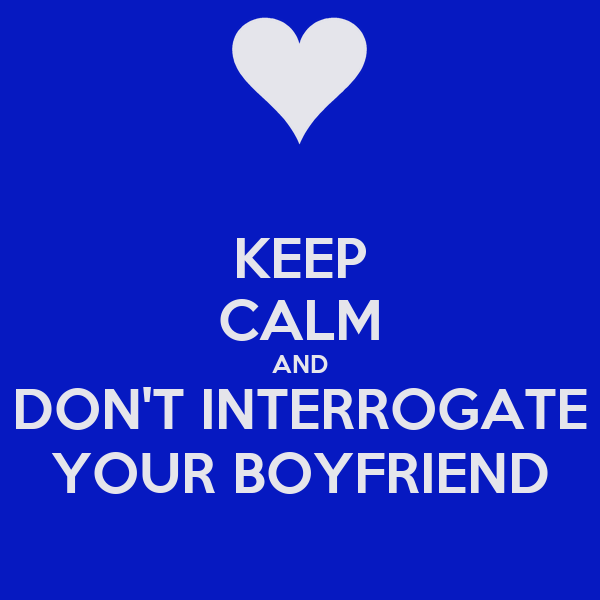 KEEP CALM AND DON'T INTERROGATE YOUR BOYFRIEND