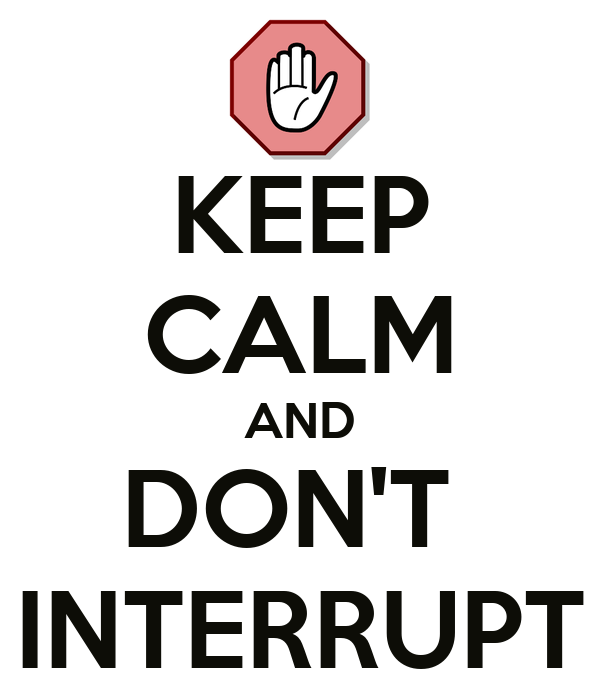 KEEP CALM AND DON'T  INTERRUPT