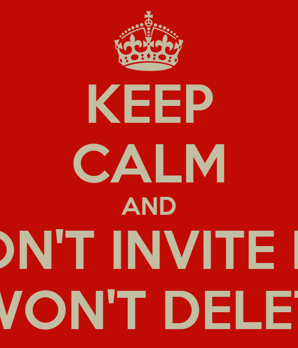 KEEP CALM AND DON'T INVITE ME AND I WON'T DELETE YOU