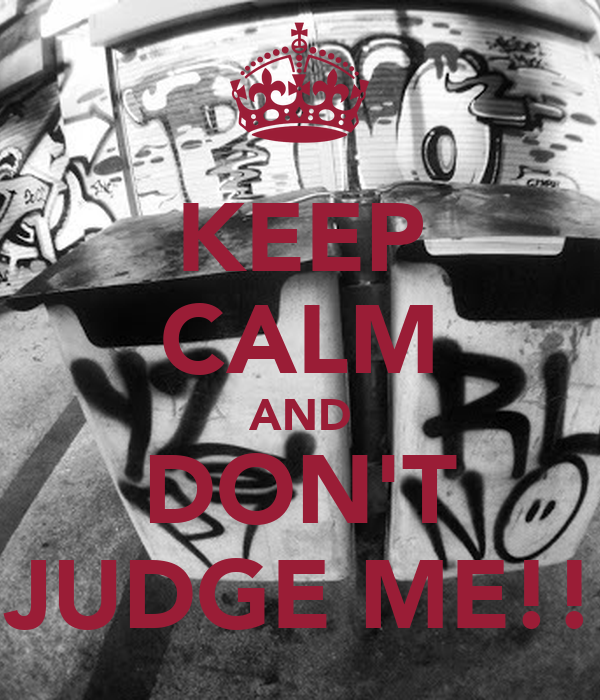 KEEP CALM AND DON'T JUDGE ME!!