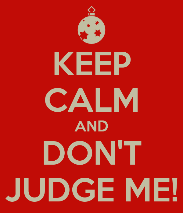KEEP CALM AND DON'T JUDGE ME!