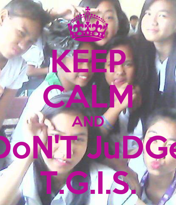 KEEP CALM AND DoN'T JuDGe T.G.I.S.