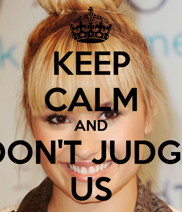 KEEP CALM AND DON'T JUDGE US