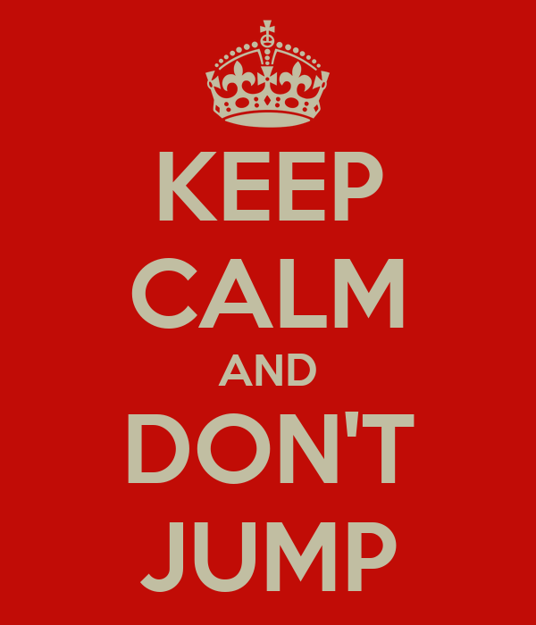 KEEP CALM AND DON'T JUMP