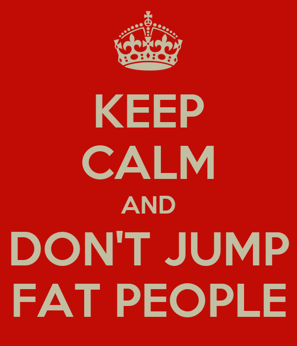 KEEP CALM AND DON'T JUMP FAT PEOPLE