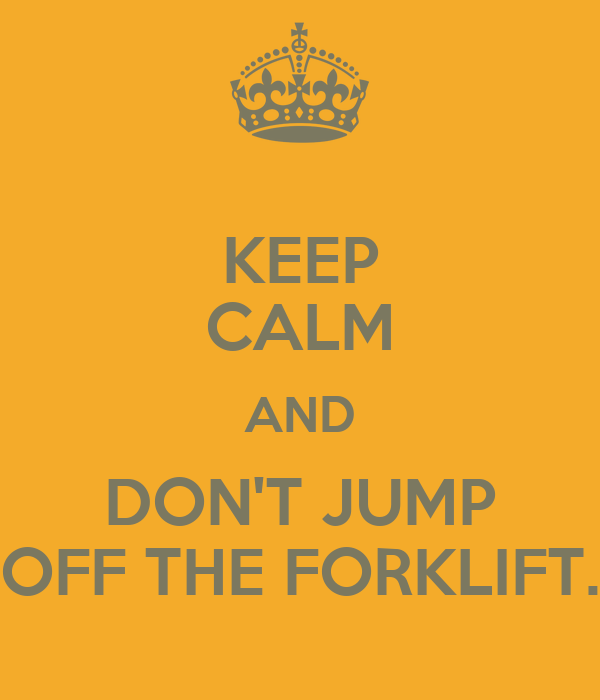 KEEP CALM AND DON'T JUMP OFF THE FORKLIFT.