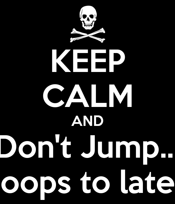 KEEP CALM AND Don't Jump..! oops to late