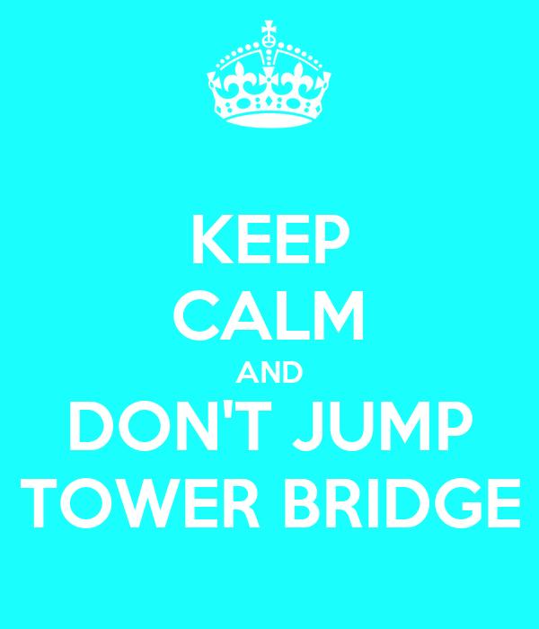KEEP CALM AND DON'T JUMP TOWER BRIDGE