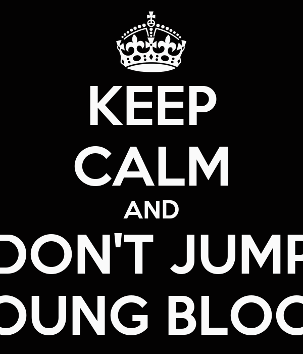 KEEP CALM AND DON'T JUMP YOUNG BLOOD