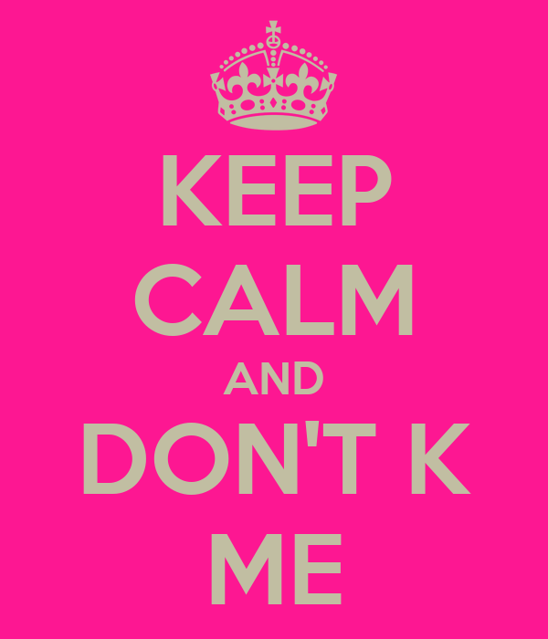 KEEP CALM AND DON'T K ME