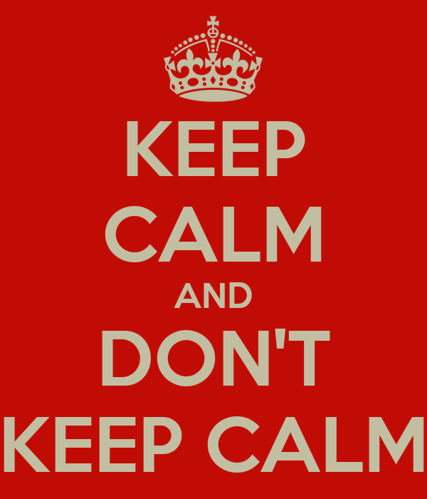 KEEP CALM AND DON'T KEEP CALM