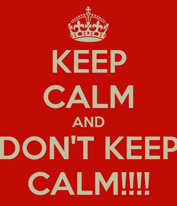 KEEP CALM AND DON'T KEEP CALM!!!!