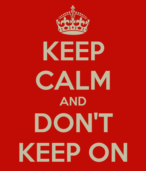 KEEP CALM AND DON'T KEEP ON