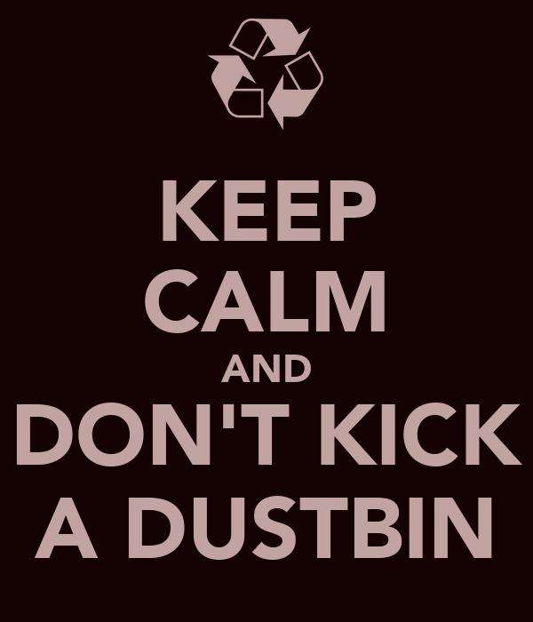 KEEP CALM AND DON'T KICK A DUSTBIN