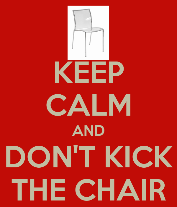 KEEP CALM AND DON'T KICK THE CHAIR