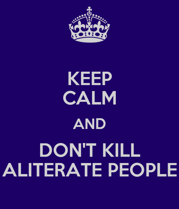 KEEP CALM AND DON'T KILL ALITERATE PEOPLE