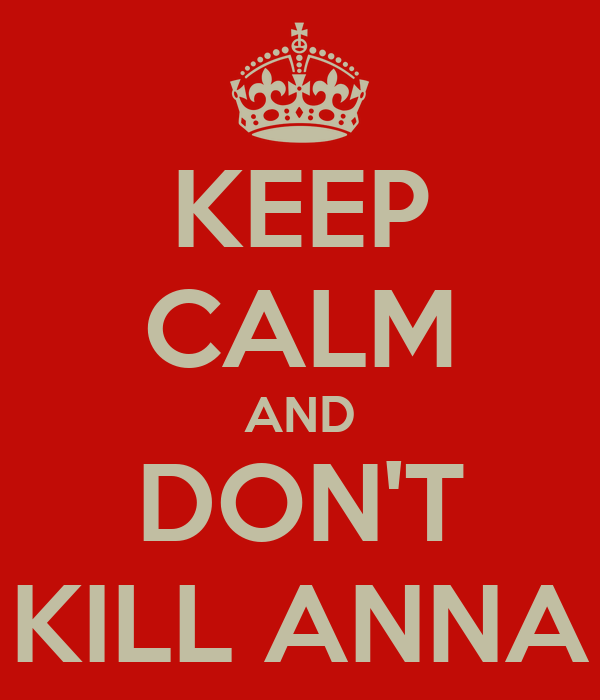 KEEP CALM AND DON'T KILL ANNA