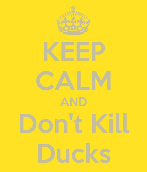 KEEP CALM AND Don't Kill Ducks