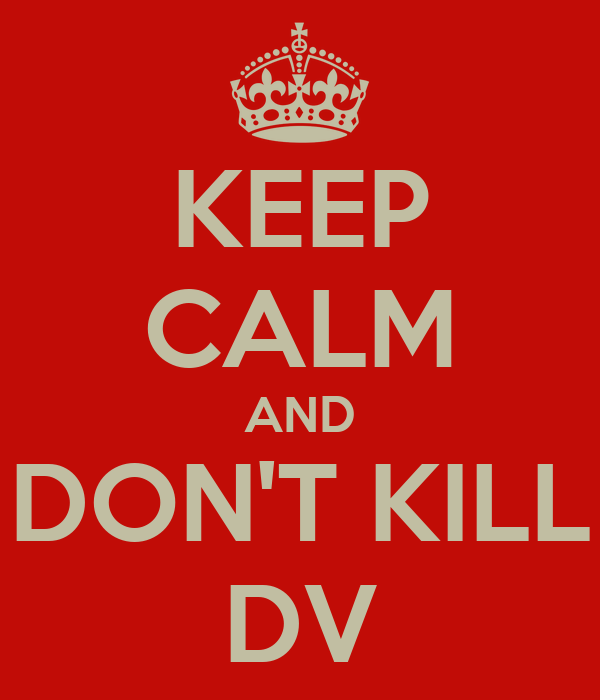 KEEP CALM AND DON'T KILL DV