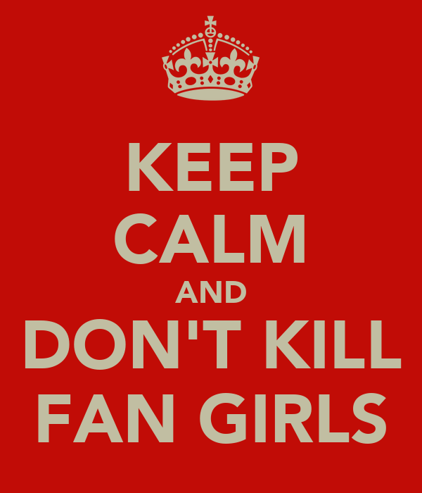 KEEP CALM AND DON'T KILL FAN GIRLS