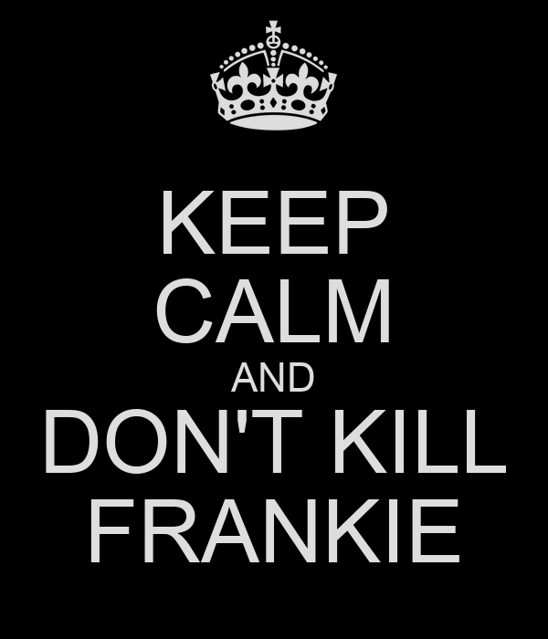 KEEP CALM AND DON'T KILL FRANKIE