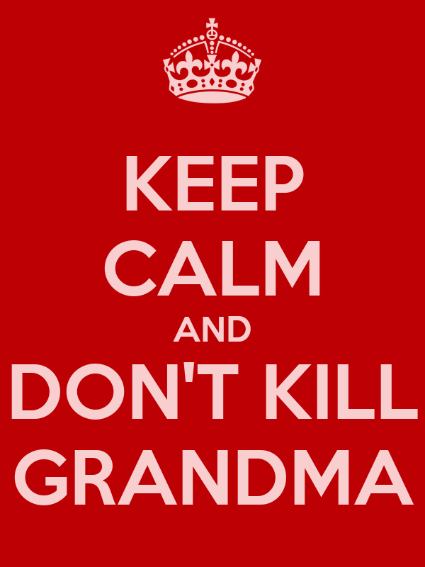 KEEP CALM AND DON'T KILL GRANDMA