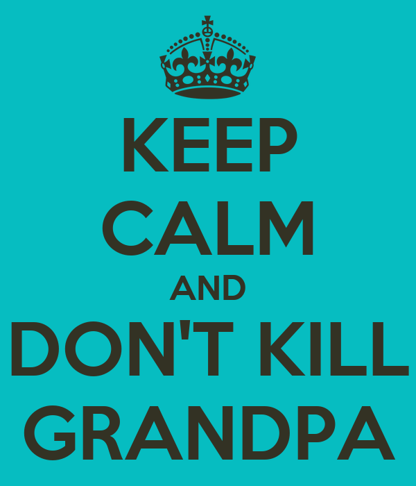 KEEP CALM AND DON'T KILL GRANDPA