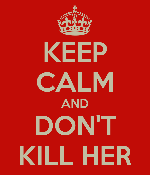 KEEP CALM AND DON'T KILL HER