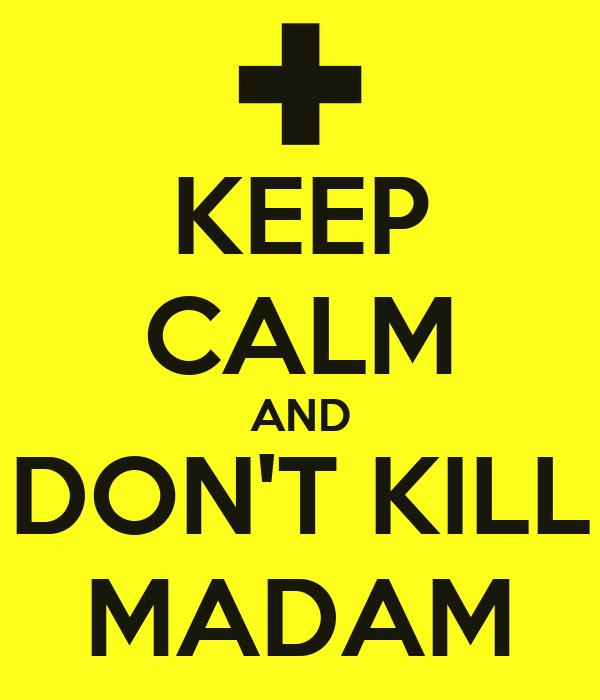 KEEP CALM AND DON'T KILL MADAM