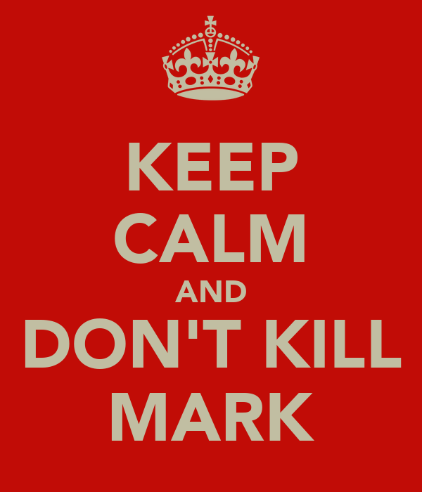 KEEP CALM AND DON'T KILL MARK