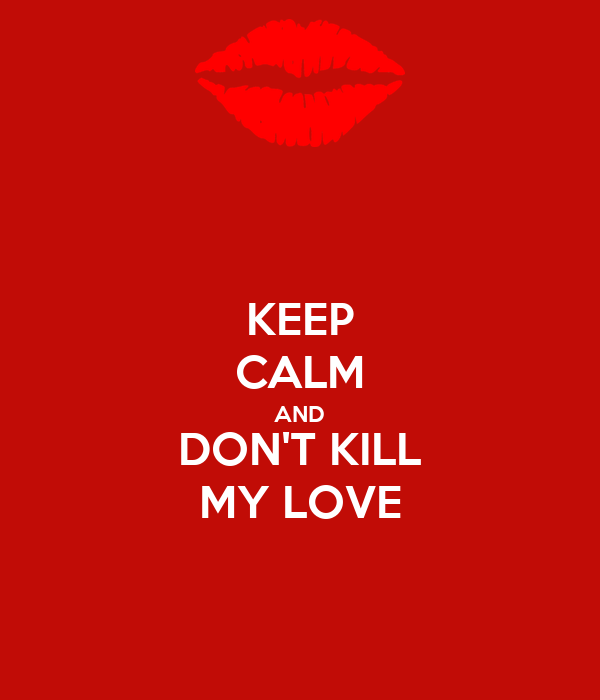 KEEP CALM AND DON'T KILL MY LOVE