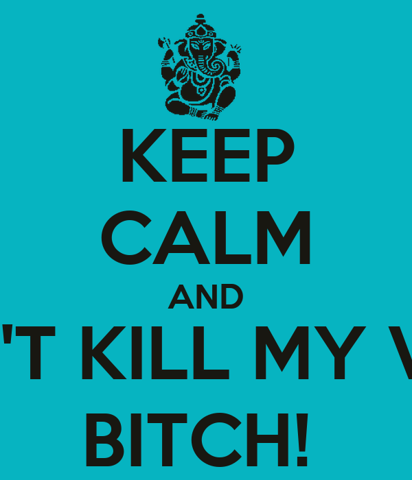 KEEP CALM AND DON'T KILL MY VIBE,  BITCH!