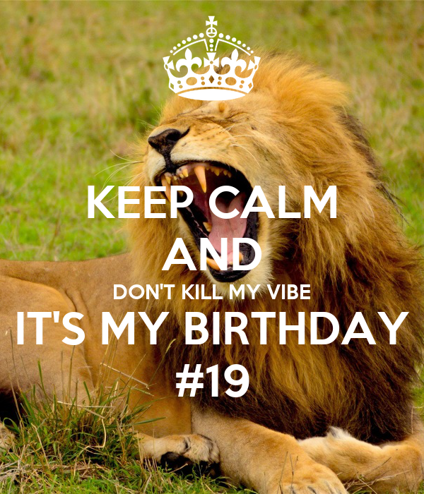 KEEP CALM AND DON'T KILL MY VIBE IT'S MY BIRTHDAY #19