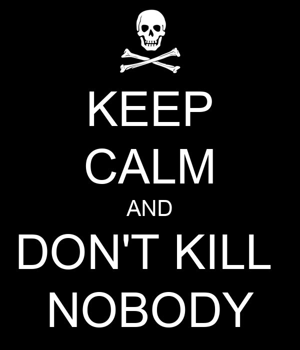 KEEP CALM AND DON'T KILL  NOBODY