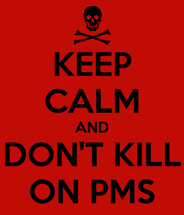 KEEP CALM AND DON'T KILL ON PMS