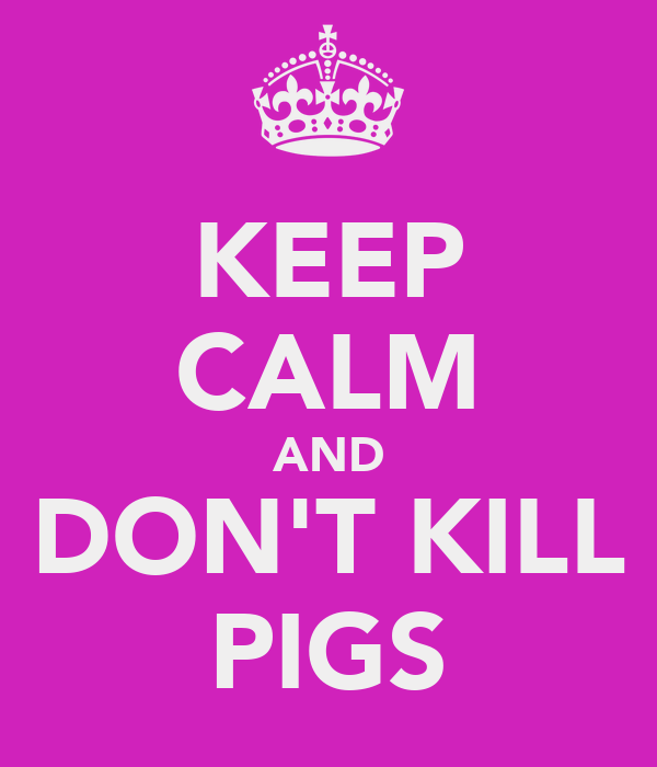 KEEP CALM AND DON'T KILL PIGS