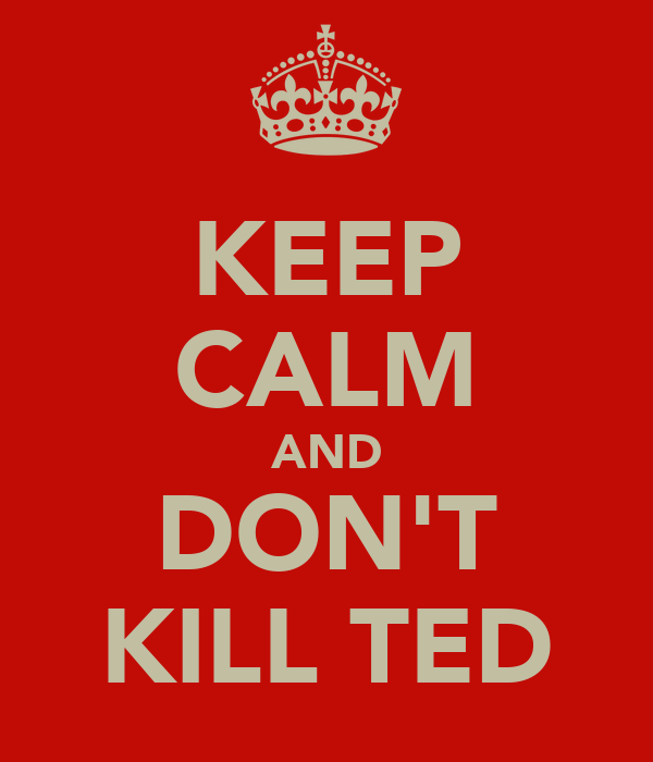 KEEP CALM AND DON'T KILL TED