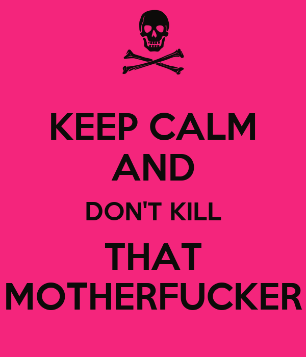 KEEP CALM AND DON'T KILL THAT MOTHERFUCKER