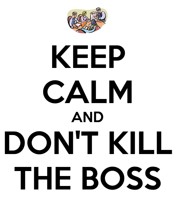 KEEP CALM AND DON'T KILL THE BOSS