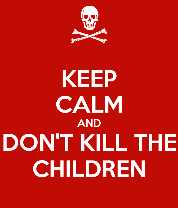 KEEP CALM AND DON'T KILL THE CHILDREN