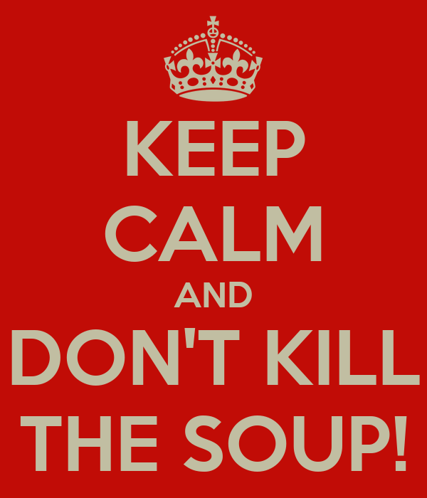 KEEP CALM AND DON'T KILL THE SOUP!