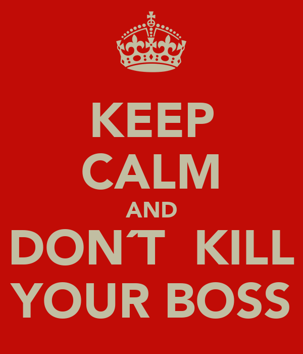 KEEP CALM AND DON´T  KILL YOUR BOSS
