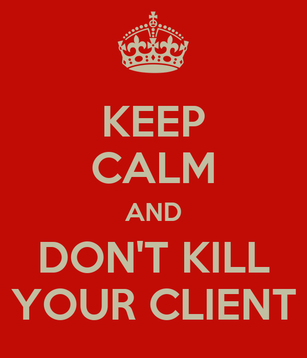KEEP CALM AND DON'T KILL YOUR CLIENT