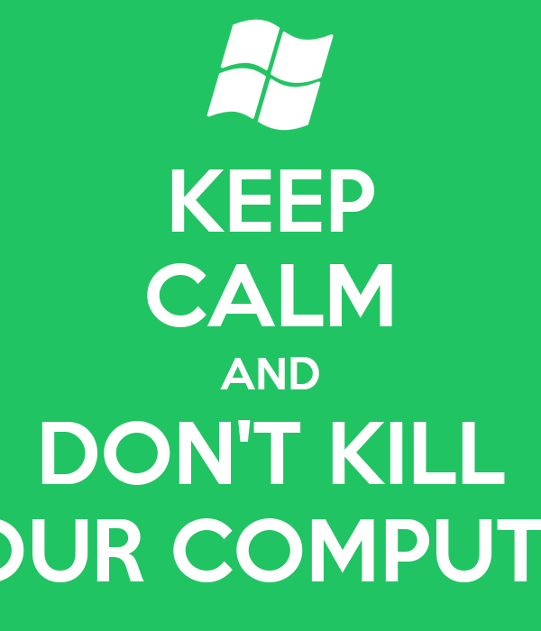 KEEP CALM AND DON'T KILL YOUR COMPUTER