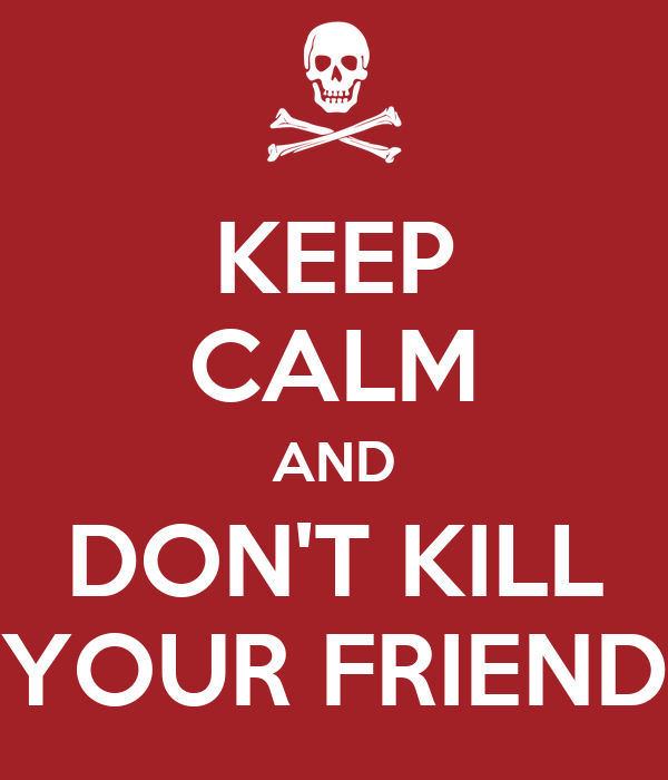 KEEP CALM AND DON'T KILL YOUR FRIEND