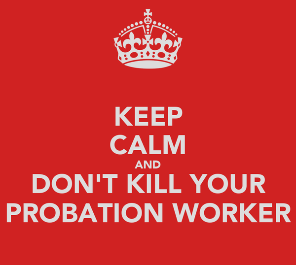 KEEP CALM AND DON'T KILL YOUR PROBATION WORKER