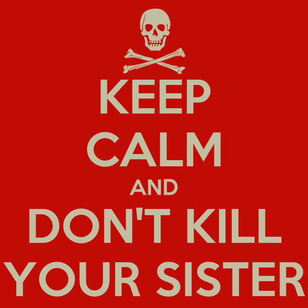 KEEP CALM AND DON'T KILL YOUR SISTER