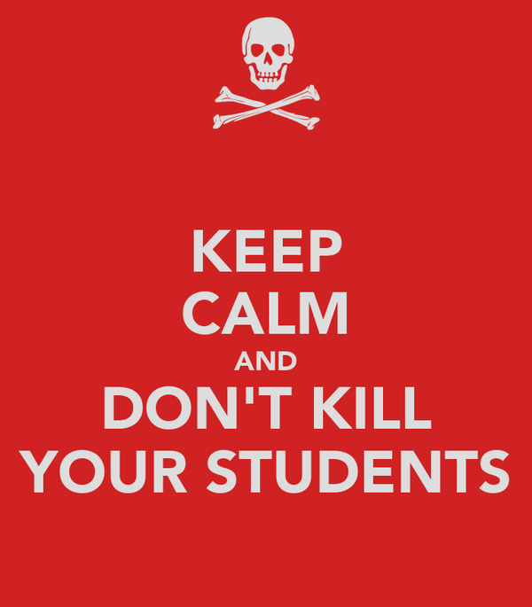 KEEP CALM AND DON'T KILL YOUR STUDENTS
